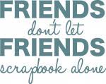 Friends Don't Let Friends Scrapbook Alone